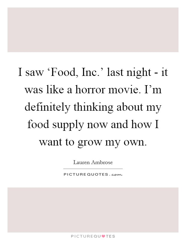 I saw 'Food, Inc.' last night - it was like a horror movie. I'm definitely thinking about my food supply now and how I want to grow my own Picture Quote #1
