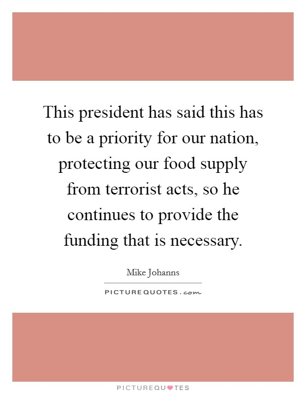 This president has said this has to be a priority for our nation, protecting our food supply from terrorist acts, so he continues to provide the funding that is necessary Picture Quote #1