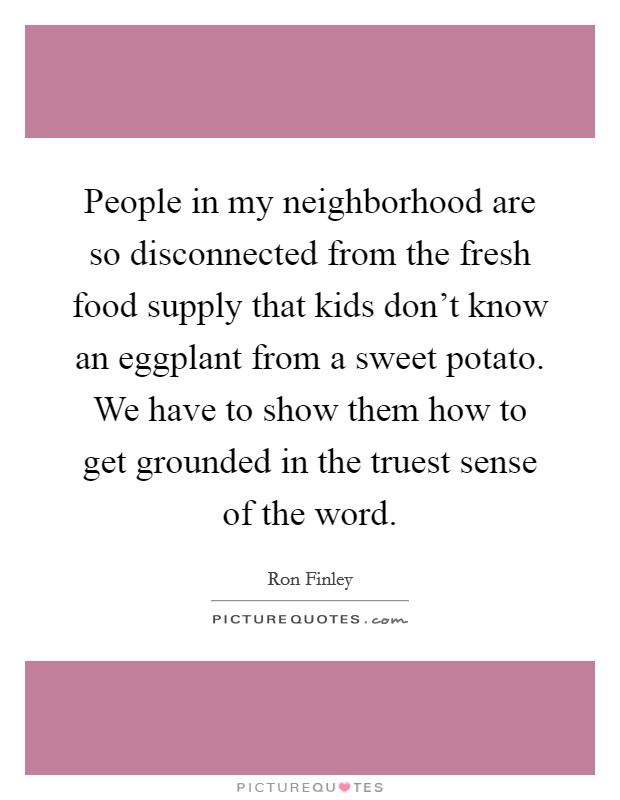 People in my neighborhood are so disconnected from the fresh food supply that kids don't know an eggplant from a sweet potato. We have to show them how to get grounded in the truest sense of the word Picture Quote #1