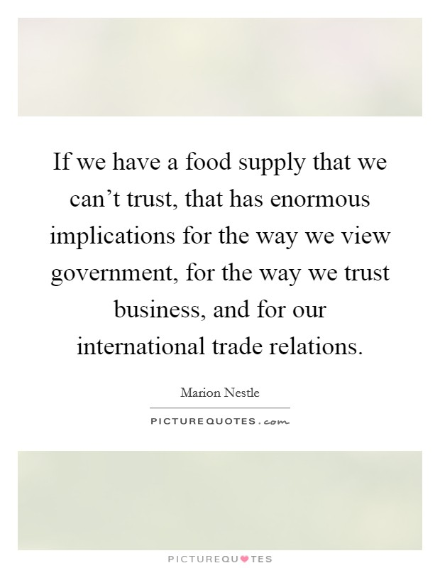 If we have a food supply that we can't trust, that has enormous implications for the way we view government, for the way we trust business, and for our international trade relations Picture Quote #1