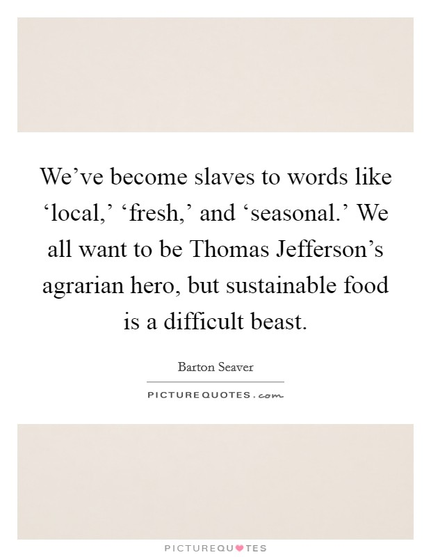 We've become slaves to words like 'local,' 'fresh,' and 'seasonal.' We all want to be Thomas Jefferson's agrarian hero, but sustainable food is a difficult beast. Picture Quote #1