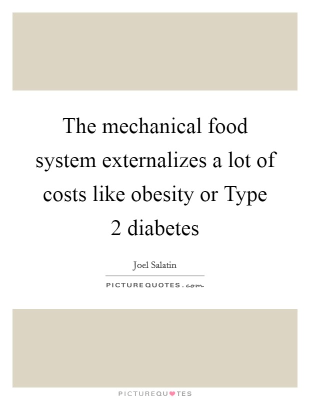 The mechanical food system externalizes a lot of costs like obesity or Type 2 diabetes Picture Quote #1