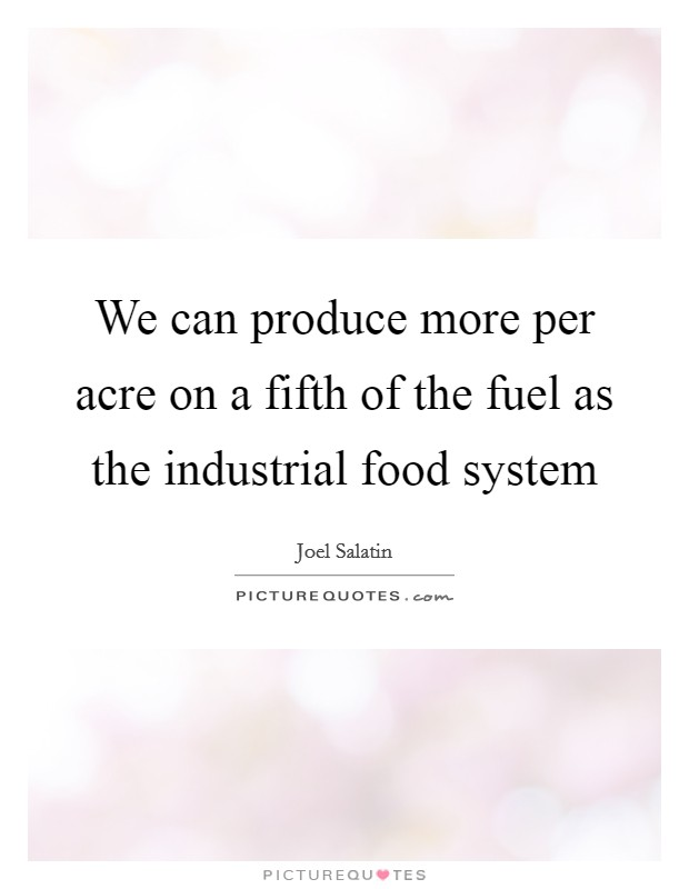 We can produce more per acre on a fifth of the fuel as the industrial food system Picture Quote #1