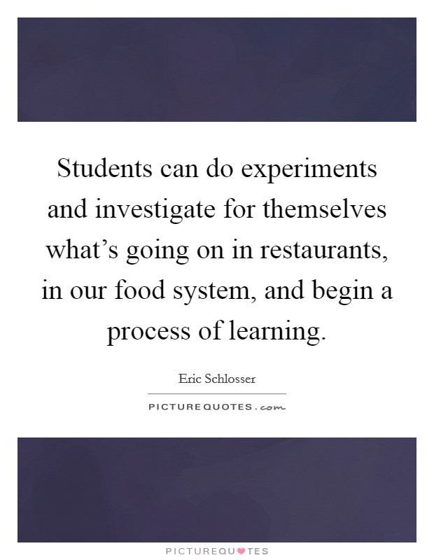 Students can do experiments and investigate for themselves what's going on in restaurants, in our food system, and begin a process of learning Picture Quote #1