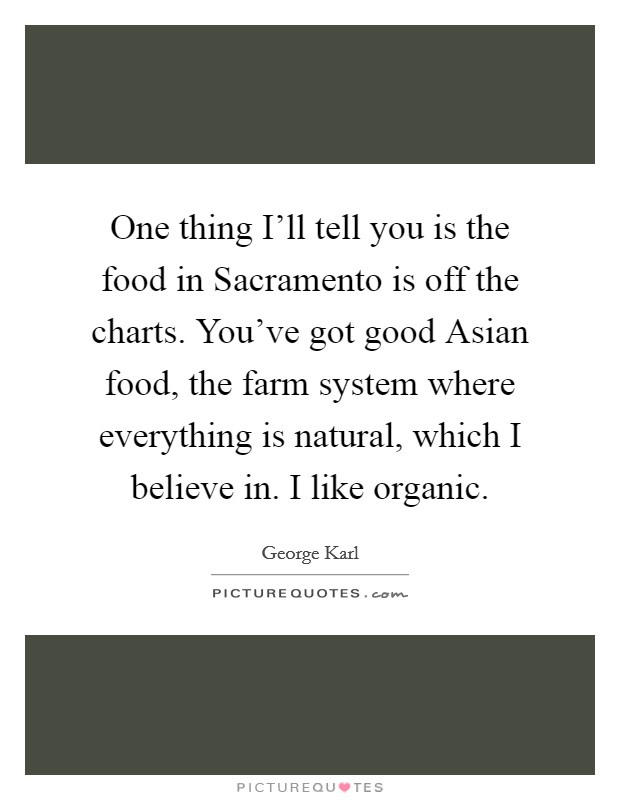 One thing I'll tell you is the food in Sacramento is off the charts. You've got good Asian food, the farm system where everything is natural, which I believe in. I like organic Picture Quote #1