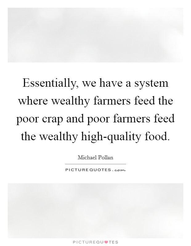 Essentially, we have a system where wealthy farmers feed the poor crap and poor farmers feed the wealthy high-quality food Picture Quote #1