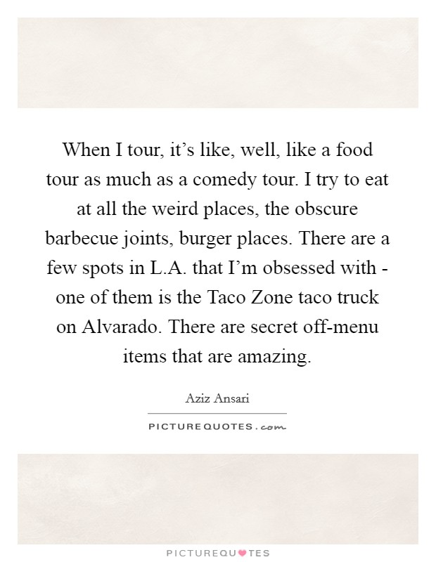 When I tour, it's like, well, like a food tour as much as a comedy tour. I try to eat at all the weird places, the obscure barbecue joints, burger places. There are a few spots in L.A. that I'm obsessed with - one of them is the Taco Zone taco truck on Alvarado. There are secret off-menu items that are amazing Picture Quote #1