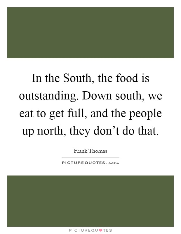 In the South, the food is outstanding. Down south, we eat to get full, and the people up north, they don't do that Picture Quote #1
