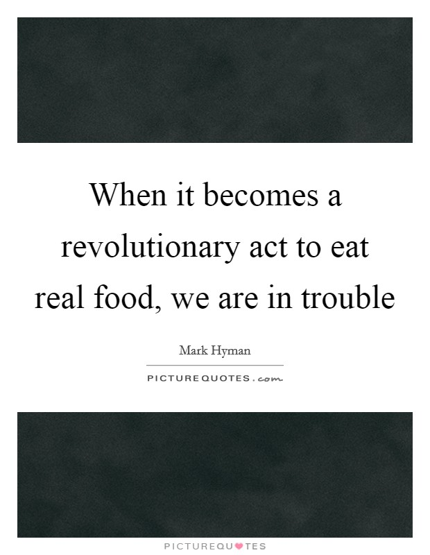 When it becomes a revolutionary act to eat real food, we are in trouble Picture Quote #1
