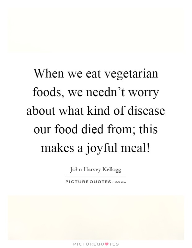 When we eat vegetarian foods, we needn't worry about what kind of disease our food died from; this makes a joyful meal! Picture Quote #1