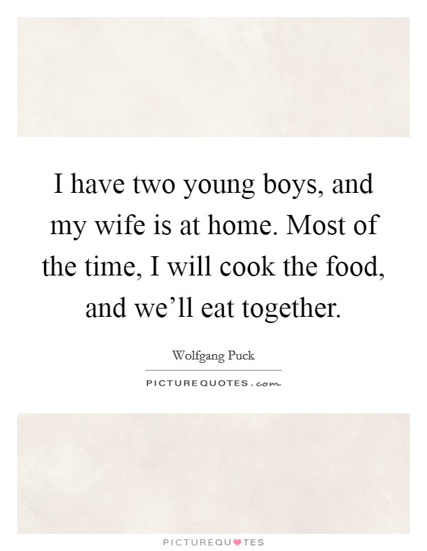 I have two young boys, and my wife is at home. Most of the time, I will cook the food, and we'll eat together Picture Quote #1