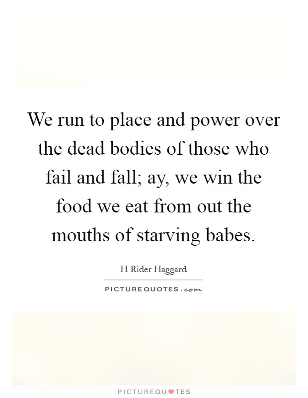 We run to place and power over the dead bodies of those who fail and fall; ay, we win the food we eat from out the mouths of starving babes Picture Quote #1