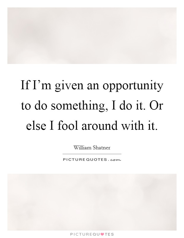 If I'm given an opportunity to do something, I do it. Or else I fool around with it Picture Quote #1