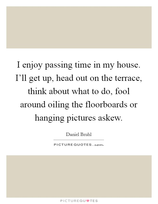 I enjoy passing time in my house. I'll get up, head out on the terrace, think about what to do, fool around oiling the floorboards or hanging pictures askew Picture Quote #1