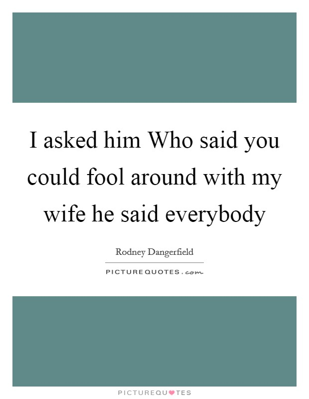 I asked him Who said you could fool around with my wife he said everybody Picture Quote #1