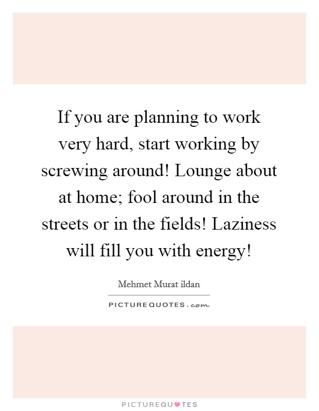 If you are planning to work very hard, start working by screwing around! Lounge about at home; fool around in the streets or in the fields! Laziness will fill you with energy! Picture Quote #1