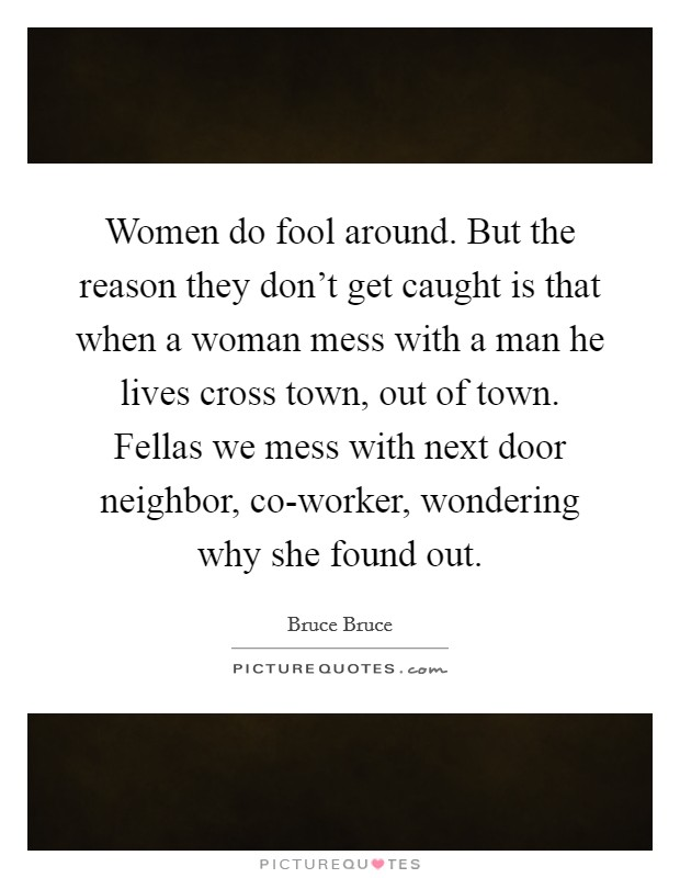 Women do fool around. But the reason they don't get caught is that when a woman mess with a man he lives cross town, out of town. Fellas we mess with next door neighbor, co-worker, wondering why she found out Picture Quote #1