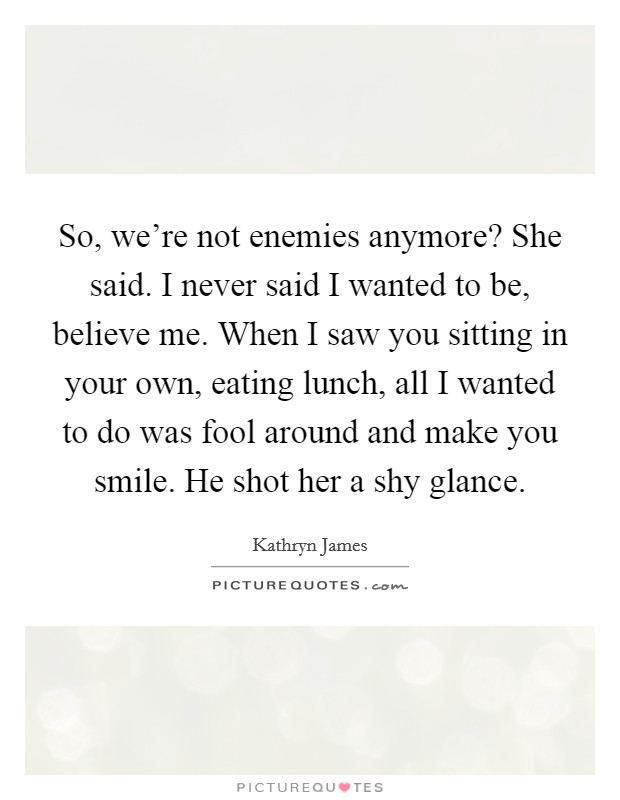 So, we're not enemies anymore? She said. I never said I wanted to be, believe me. When I saw you sitting in your own, eating lunch, all I wanted to do was fool around and make you smile. He shot her a shy glance Picture Quote #1