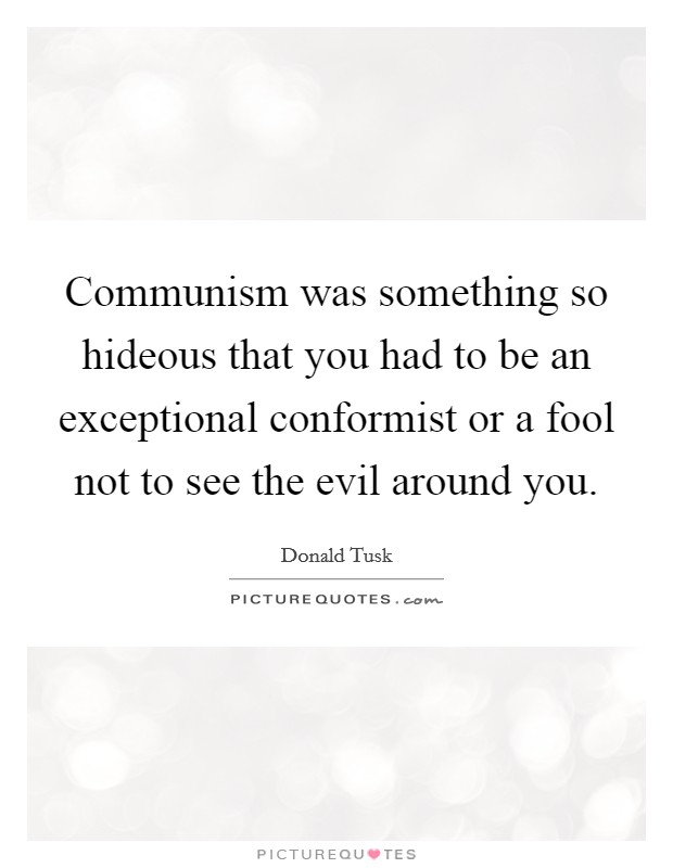 Communism was something so hideous that you had to be an exceptional conformist or a fool not to see the evil around you Picture Quote #1