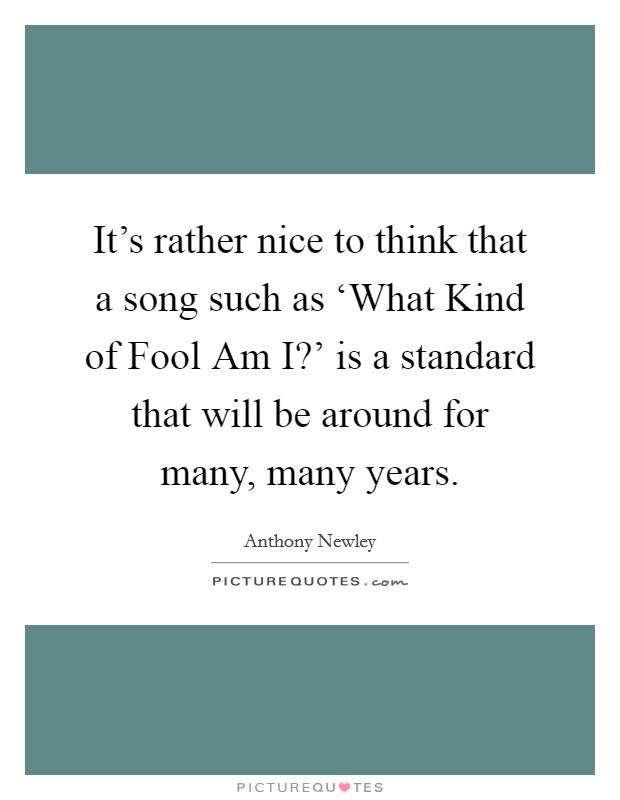 It's rather nice to think that a song such as 'What Kind of Fool Am I?' is a standard that will be around for many, many years Picture Quote #1