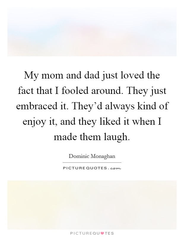 Love Mom And Dad Quotes. My Mom And Dad Just Loved The Fact That I Fooled  Around. They Just Embraced