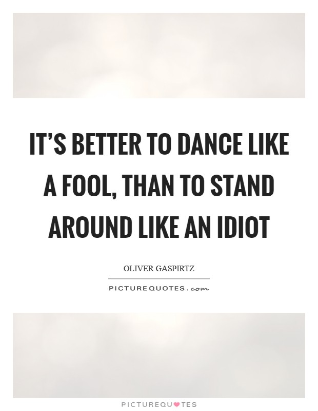 It's better to dance like a fool, than to stand around like an idiot Picture Quote #1