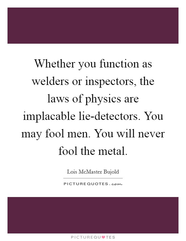 Whether you function as welders or inspectors, the laws of physics are implacable lie-detectors. You may fool men. You will never fool the metal Picture Quote #1