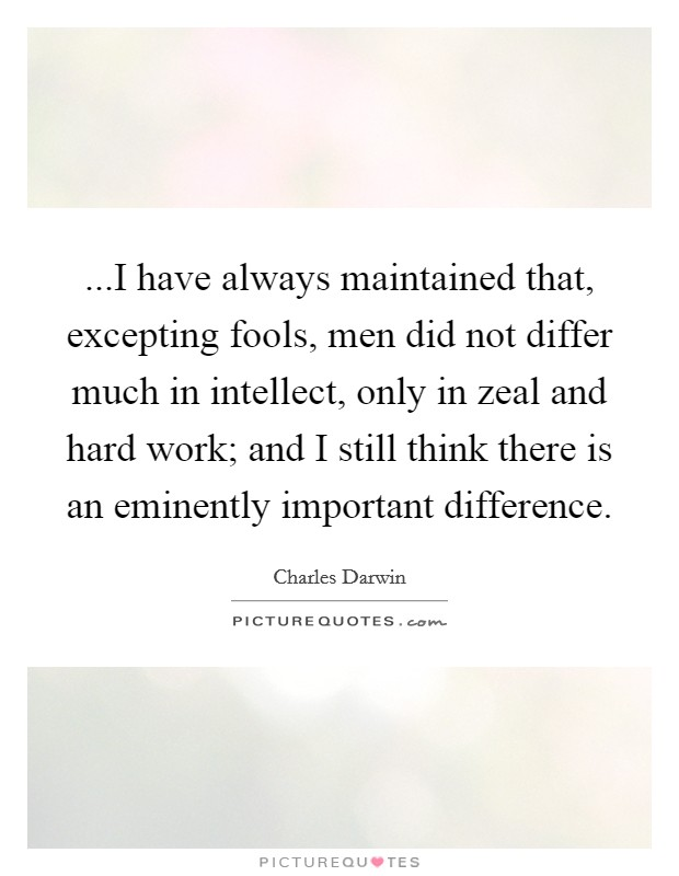 ...I have always maintained that, excepting fools, men did not differ much in intellect, only in zeal and hard work; and I still think there is an eminently important difference Picture Quote #1
