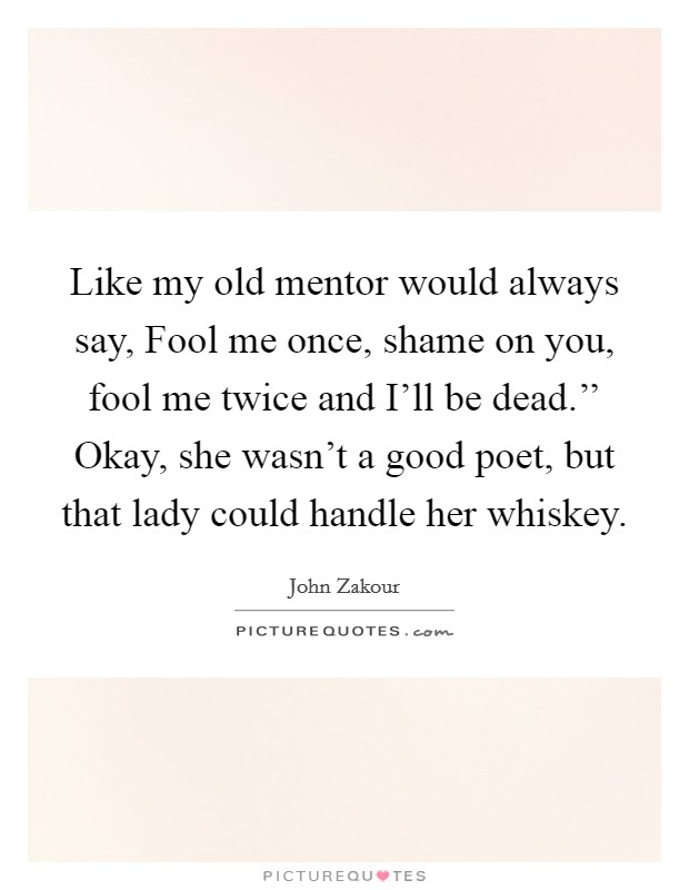 Like my old mentor would always say, Fool me once, shame on you, fool me twice and I'll be dead.'' Okay, she wasn't a good poet, but that lady could handle her whiskey Picture Quote #1