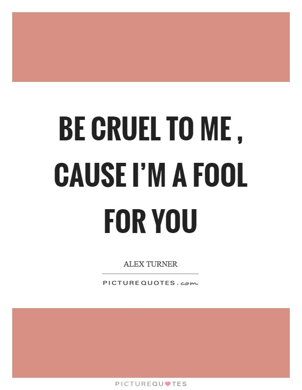 Be cruel to me , cause I'm a fool for you Picture Quote #1