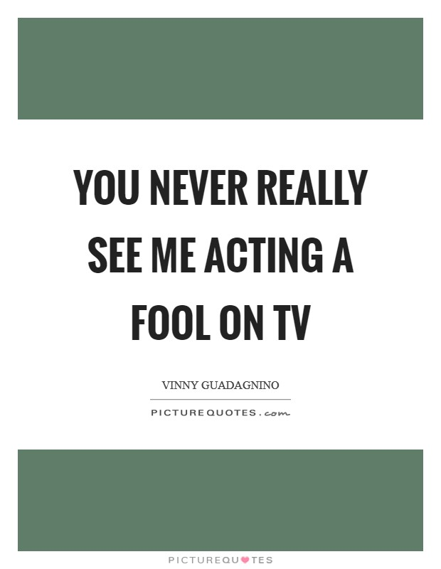 You never really see me acting a fool on TV Picture Quote #1