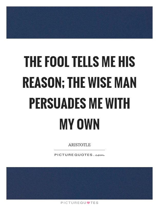 The fool tells me his reason; the wise man persuades me with my own Picture Quote #1