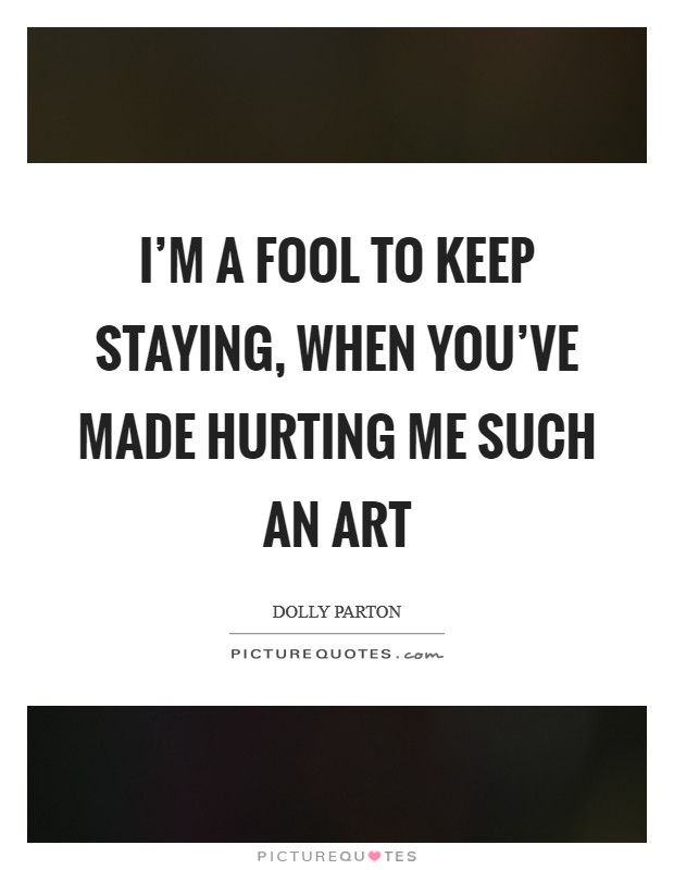 I'm a fool to keep staying, when you've made hurting me such an art Picture Quote #1