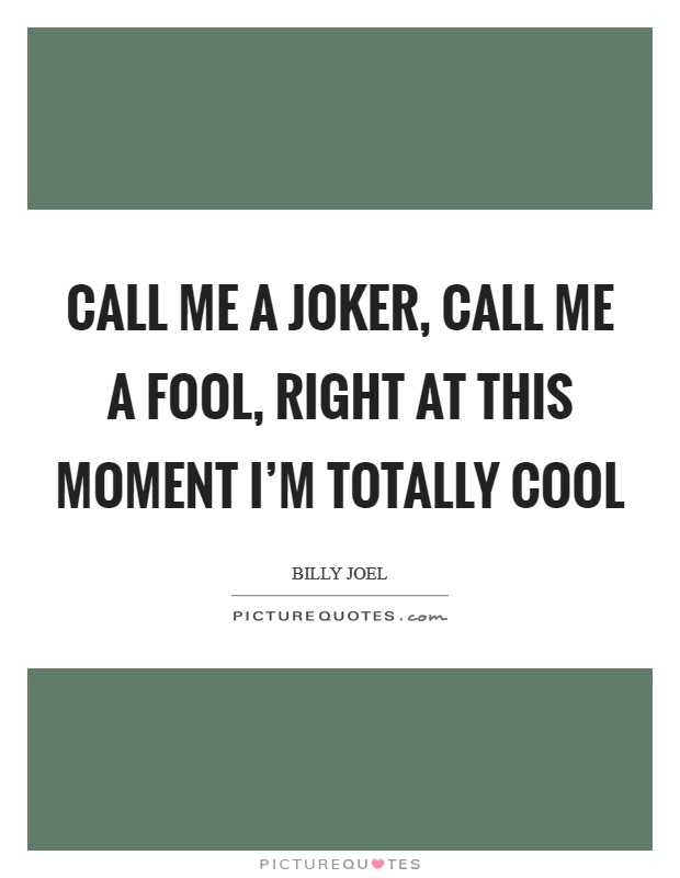Call me a joker, call me a fool, right at this moment I'm totally cool Picture Quote #1