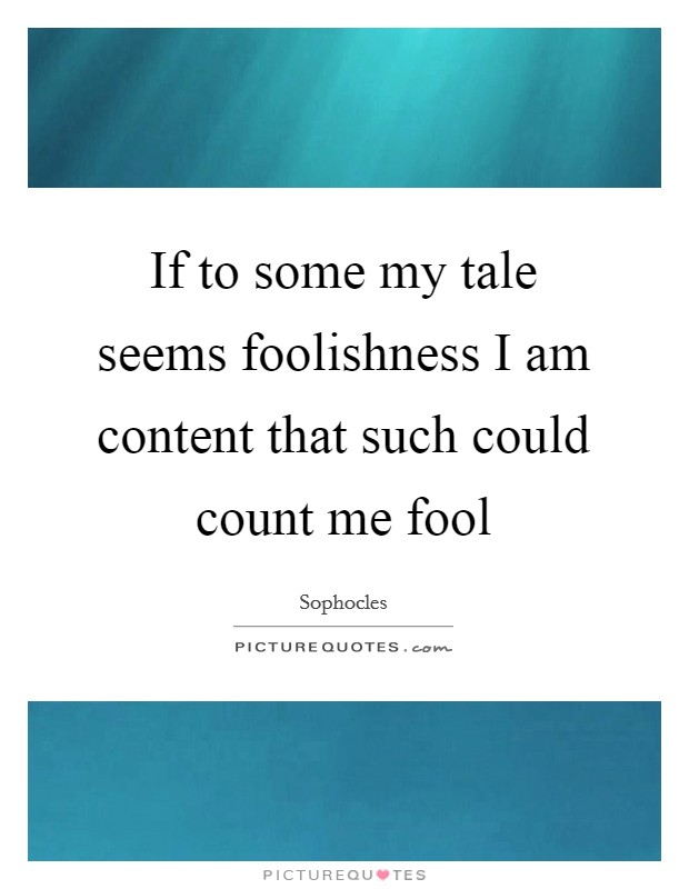 If to some my tale seems foolishness I am content that such could count me fool Picture Quote #1