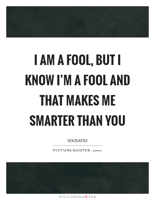 I am a fool, but I know I'm a fool and that makes me smarter than you Picture Quote #1