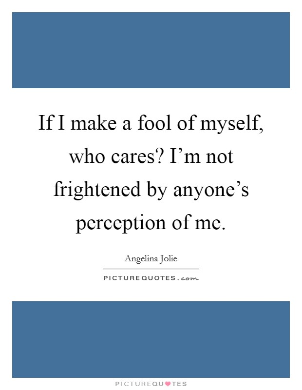 If I make a fool of myself, who cares? I'm not frightened by anyone's perception of me. Picture Quote #1