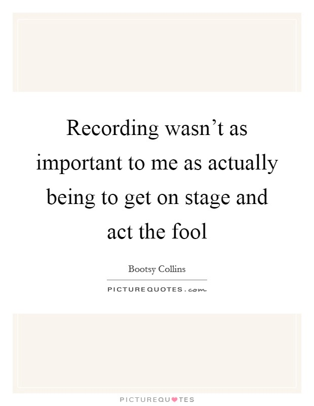 Recording wasn't as important to me as actually being to get on stage and act the fool Picture Quote #1