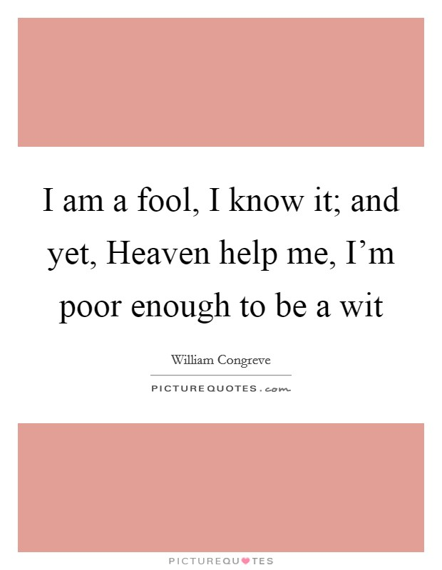 I am a fool, I know it; and yet, Heaven help me, I'm poor enough to be a wit Picture Quote #1