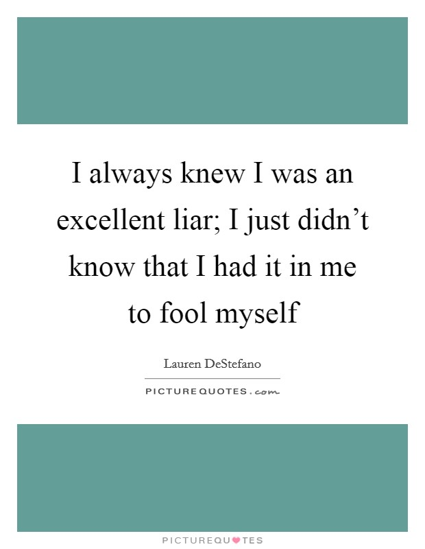 I always knew I was an excellent liar; I just didn't know that I had it in me to fool myself Picture Quote #1