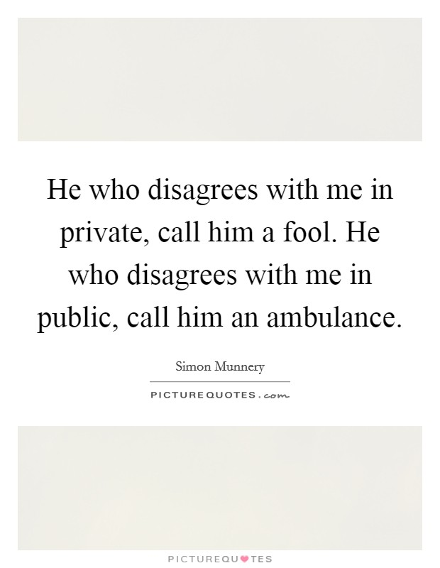 He who disagrees with me in private, call him a fool. He who disagrees with me in public, call him an ambulance Picture Quote #1