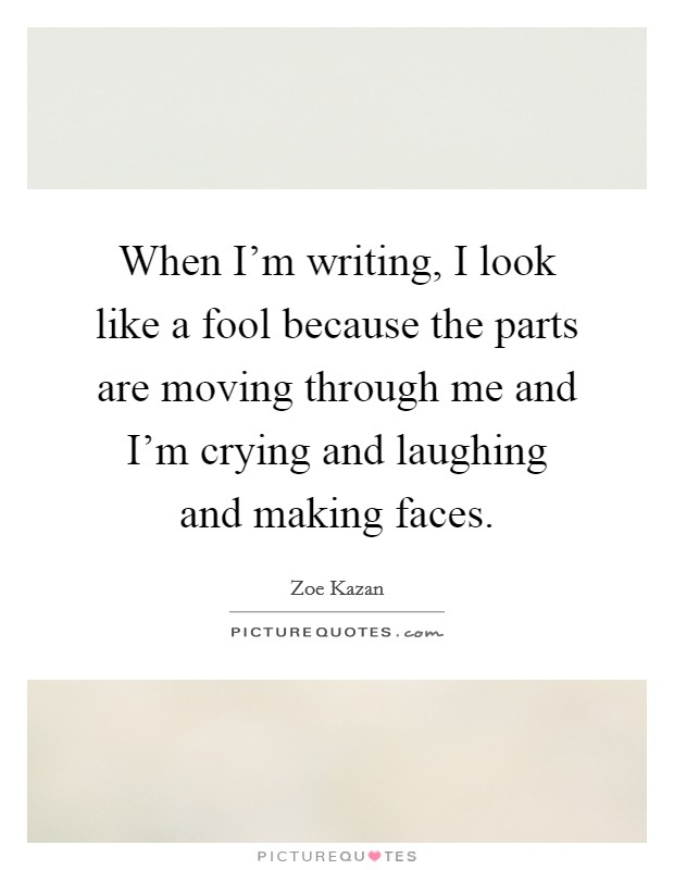 When I'm writing, I look like a fool because the parts are moving through me and I'm crying and laughing and making faces. Picture Quote #1