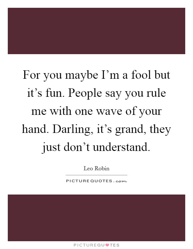 For you maybe I'm a fool but it's fun. People say you rule me with one wave of your hand. Darling, it's grand, they just don't understand Picture Quote #1