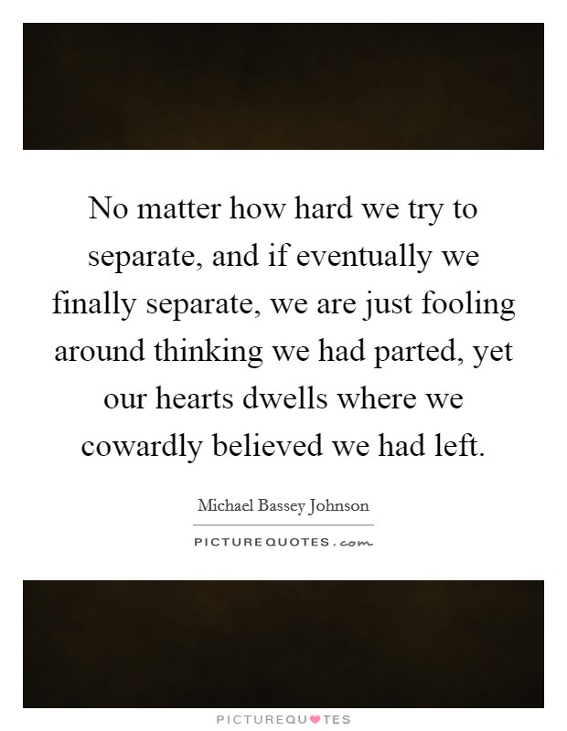 No matter how hard we try to separate, and if eventually we finally separate, we are just fooling around thinking we had parted, yet our hearts dwells where we cowardly believed we had left Picture Quote #1