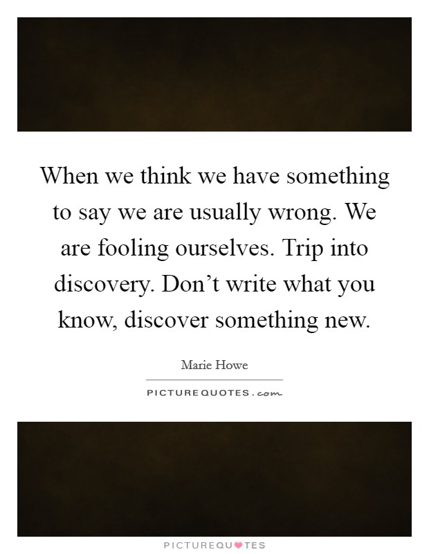 When we think we have something to say we are usually wrong. We are fooling ourselves. Trip into discovery. Don't write what you know, discover something new. Picture Quote #1