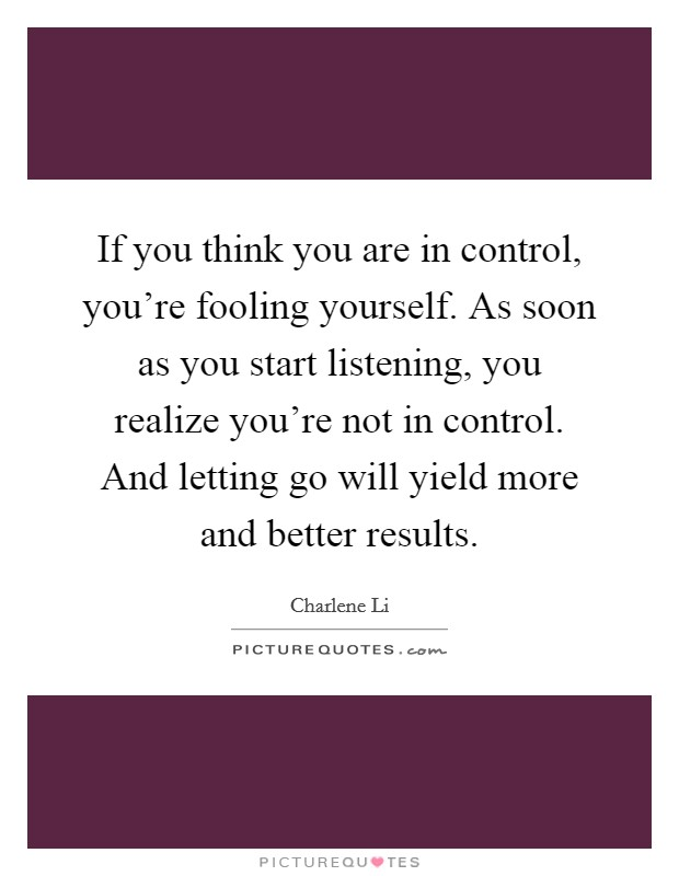 If you think you are in control, you're fooling yourself. As soon as you start listening, you realize you're not in control. And letting go will yield more and better results Picture Quote #1