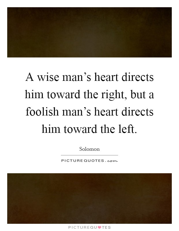 A wise man's heart directs him toward the right, but a foolish man's heart directs him toward the left Picture Quote #1