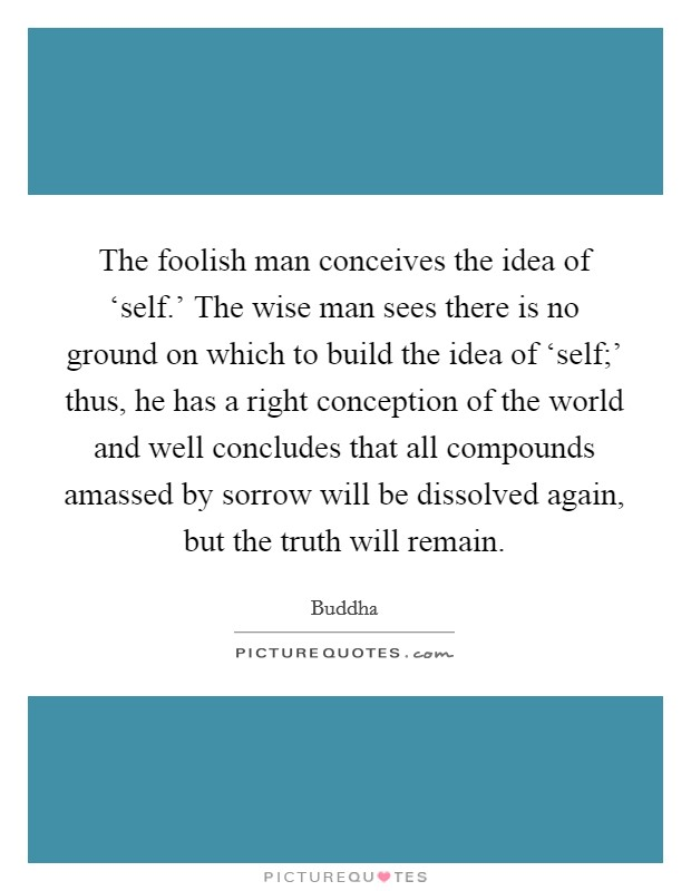 The foolish man conceives the idea of 'self.' The wise man sees there is no ground on which to build the idea of 'self;' thus, he has a right conception of the world and well concludes that all compounds amassed by sorrow will be dissolved again, but the truth will remain Picture Quote #1
