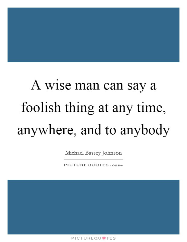 A wise man can say a foolish thing at any time, anywhere, and to anybody Picture Quote #1
