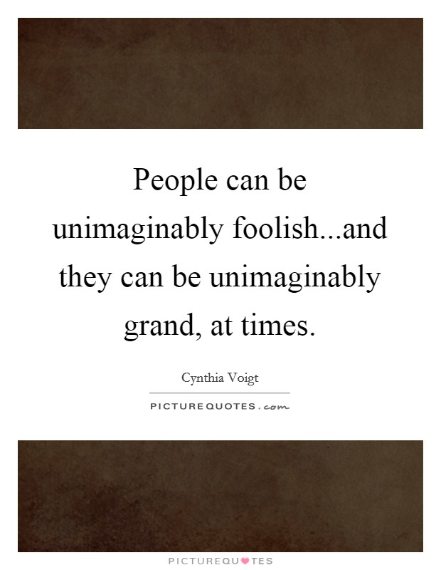 People can be unimaginably foolish...and they can be unimaginably grand, at times Picture Quote #1